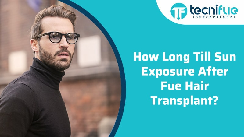 How Long Till Sun Exposure After FUE Hair Transplant?