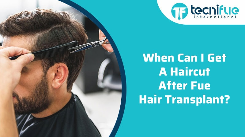 When Can I Get A Haircut After FUE Hair Transplant?