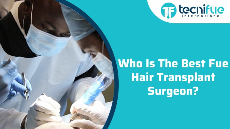 Who Is The Best FUE Hair Transplant Surgeon?